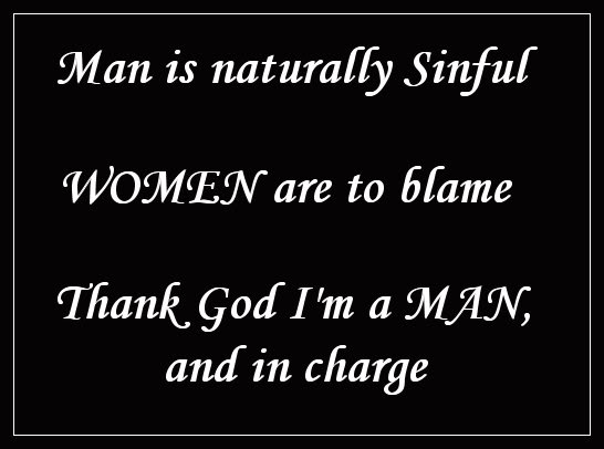 Man is naturally sinful, woman is to blame, thank God I'm in charge